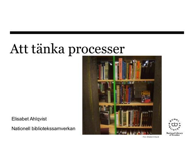 Att tänka processer Elisabet Ahlqvist Nationell bibliotekssamverkan Foto: Elisabet Ahlqvist