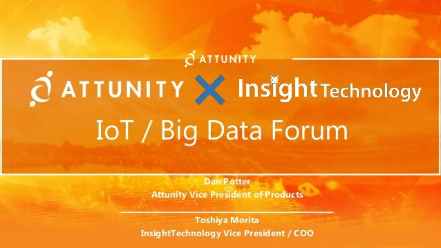 IoT / Big Data Forum Dan Potter Attunity Vice President of Products _______________________ Toshiya Morita InsightTechnolo...