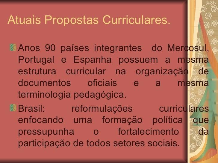 Atuais Propostas Curriculares. <ul><li>Anos 90 países integrantes  do Mercosul, Portugal e Espanha possuem a mesma estrutu...