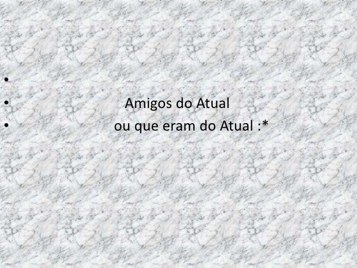 Amigos do Atual<br />                           ou que eram do Atual :*<br />