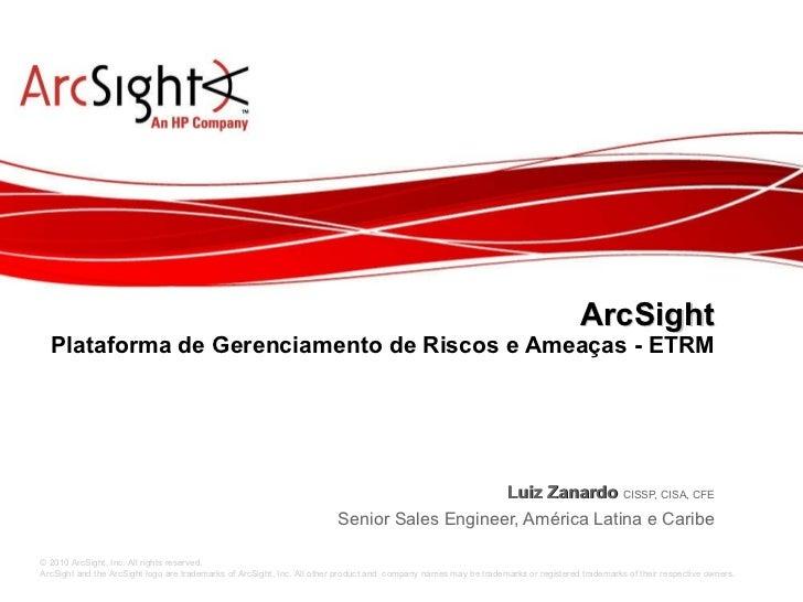 ArcSight Plataforma de Gerenciamento de Riscos e Ameaças - ETRM Luiz Zanardo   CISSP, CISA, CFE Senior Sales Engineer, Amé...