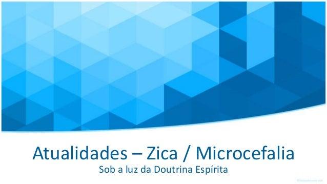 Atualidades – Zica / Microcefalia Sob a luz da Doutrina Espírita