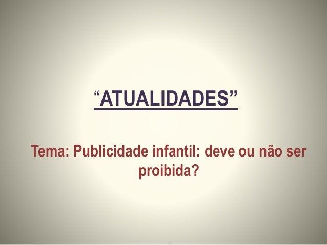 """""""ATUALIDADES"""" Tema: Publicidade infantil: deve ou não ser proibida?"""