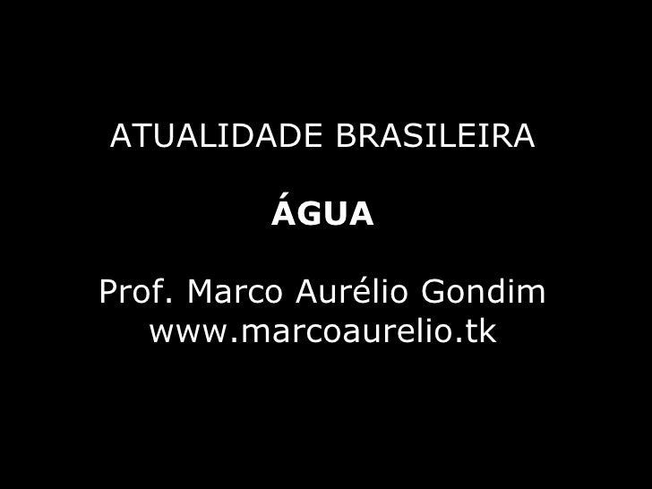 ATUALIDADE BRASILEIRA ÁGUA Prof. Marco Aurélio Gondim www.marcoaurelio.tk