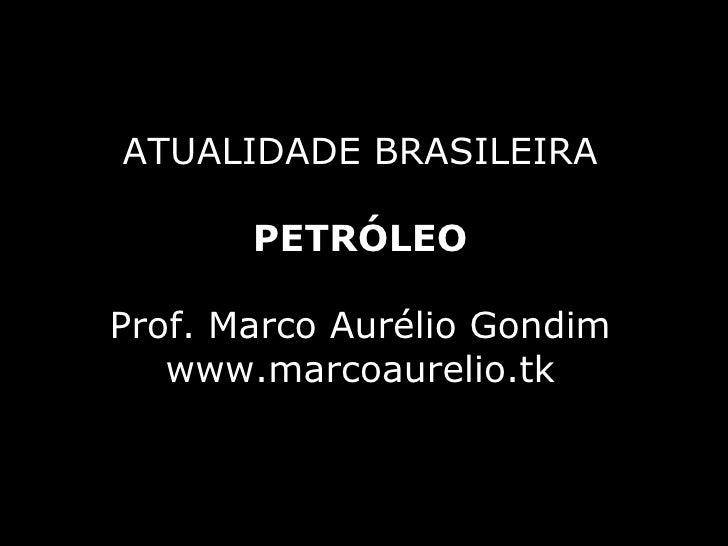 ATUALIDADE BRASILEIRA PETRÓLEO Prof. Marco Aurélio Gondim www.marcoaurelio.tk