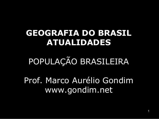 GEOGRAFIA DO BRASIL ATUALIDADES POPULAÇÃO BRASILEIRA Prof. Marco Aurélio Gondim www.gondim.net 1