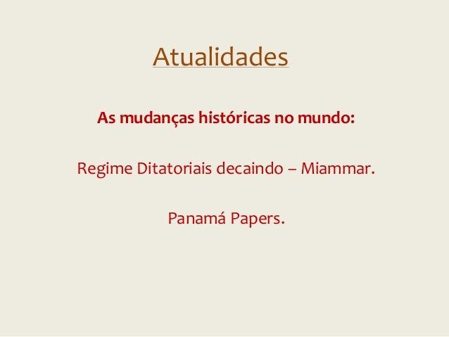 Atualidades As mudanças históricas no mundo: Regime Ditatoriais decaindo – Miammar. Panamá Papers.