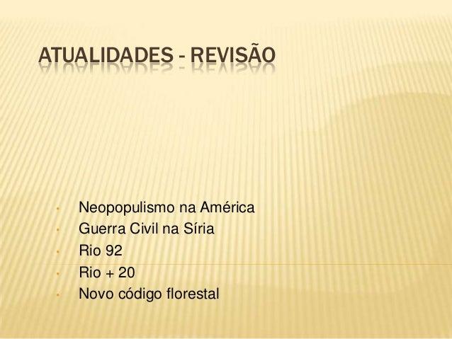 ATUALIDADES - REVISÃO• Neopopulismo na América• Guerra Civil na Síria• Rio 92• Rio + 20• Novo código florestal