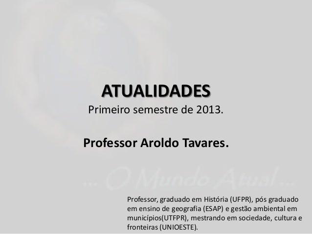 ATUALIDADESPrimeiro semestre de 2013.Professor Aroldo Tavares.Professor, graduado em História (UFPR), pós graduadoem ensin...