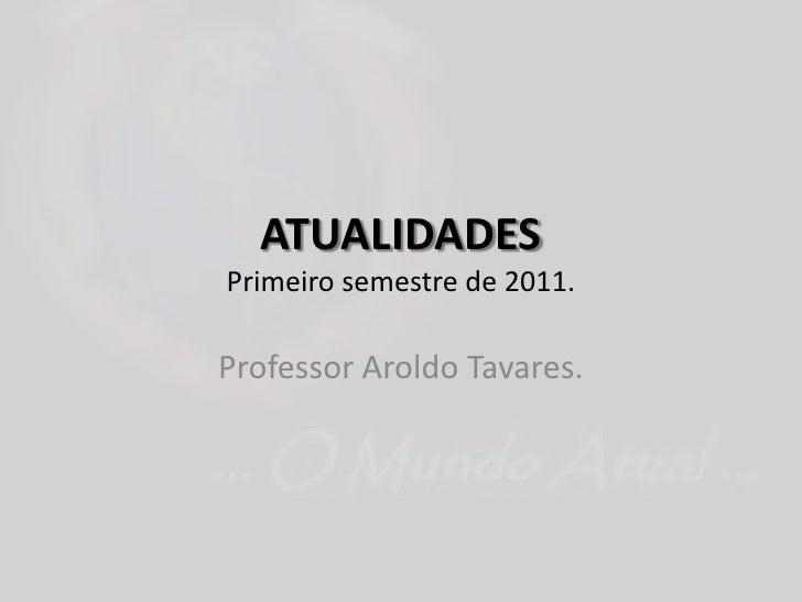ATUALIDADESPrimeiro semestre de 2011.<br />Professor Aroldo Tavares.<br />