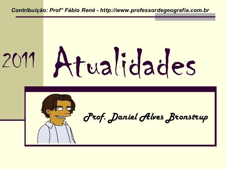Atualidades Prof. Daniel Alves Bronstrup Contribuição: Prof° Fábio René - http://www.professordegeografia.com.br  2011