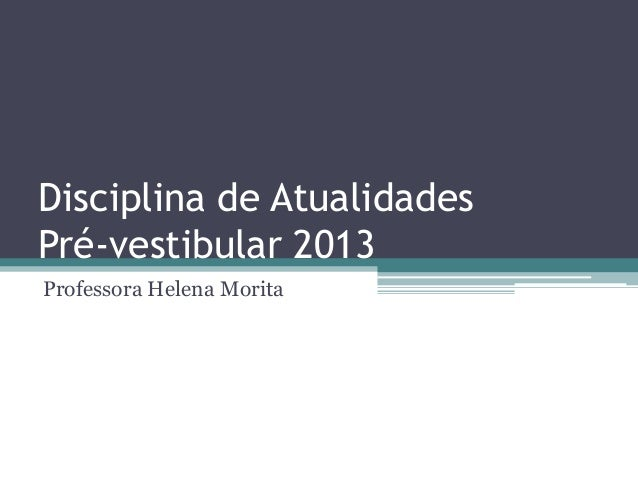 Disciplina de AtualidadesPré-vestibular 2013Professora Helena Morita
