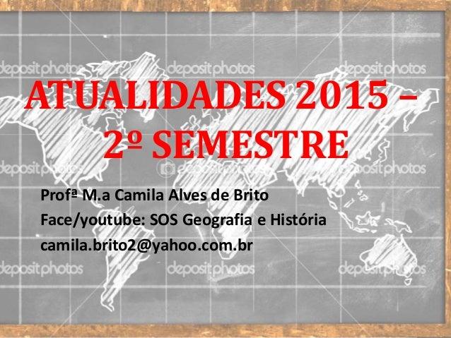 ATUALIDADES 2015 – 2º SEMESTRE Profª M.a Camila Alves de Brito Face/youtube: SOS Geografia e História camila.brito2@yahoo....