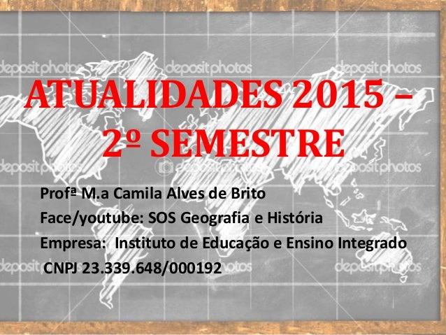 ATUALIDADES 2015 – 2º SEMESTRE Profª M.a Camila Alves de Brito Face/youtube: SOS Geografia e História Empresa: Instituto d...