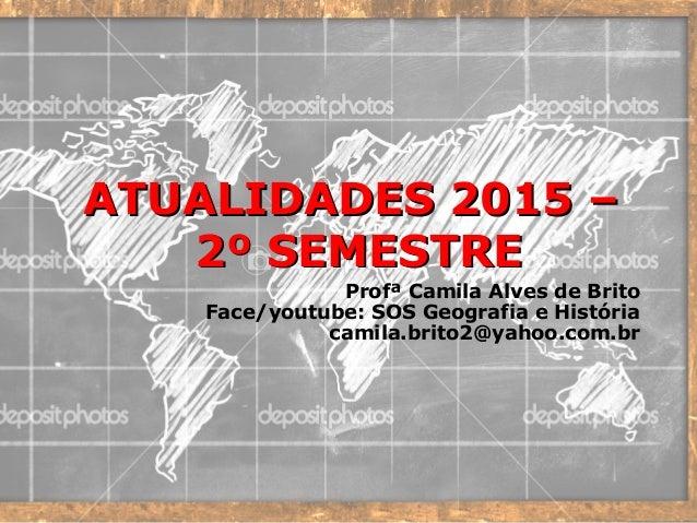 ATUALIDADES 2015 –ATUALIDADES 2015 – 2º SEMESTRE2º SEMESTRE Profª Camila Alves de Brito Face/youtube: SOS Geografia e Hist...