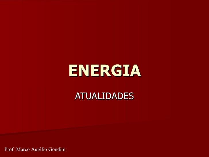 ENERGIA ATUALIDADES Prof. Marco Aurélio Gondim