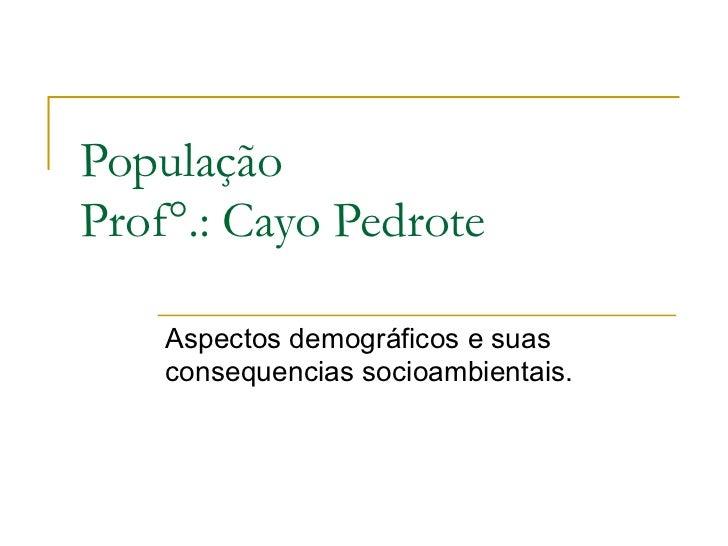 PopulaçãoProf°.: Cayo Pedrote    Aspectos demográficos e suas    consequencias socioambientais.