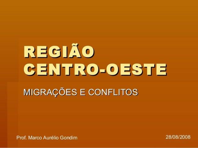 REGIÃOREGIÃO CENTRO-OESTECENTRO-OESTE MIGRAÇÕES E CONFLITOSMIGRAÇÕES E CONFLITOS Prof. Marco Aurélio Gondim 28/08/2008