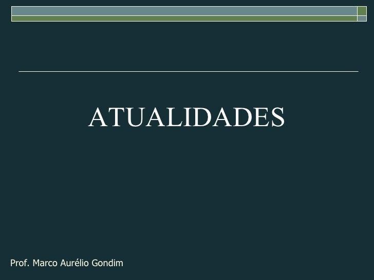 ATUALIDADES Prof. Marco Aurélio Gondim