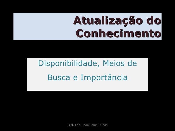 Atualização do Conhecimento Disponibilidade, Meios de Busca e Importância Prof. Esp. João Paulo Dubas