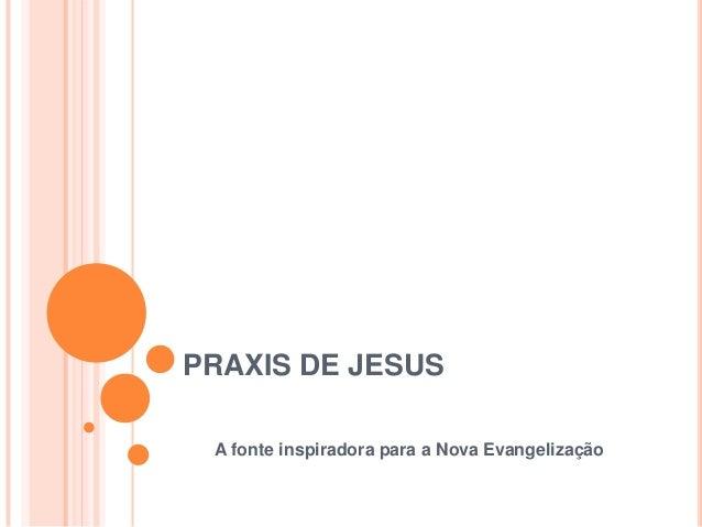 PRAXIS DE JESUS A fonte inspiradora para a Nova Evangelização