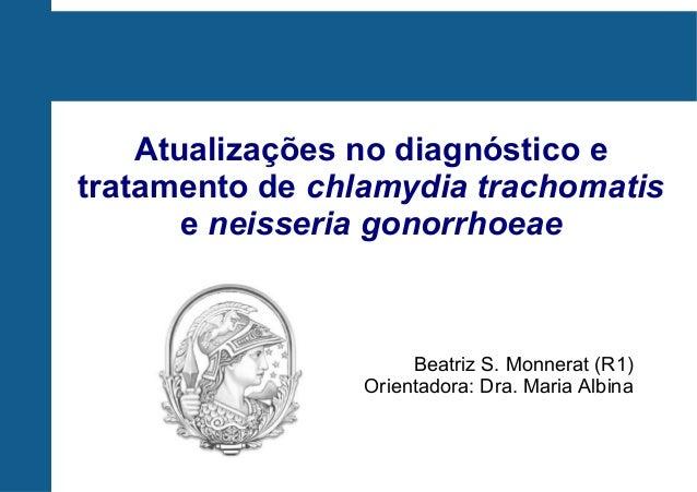 Atualizações no diagnóstico e tratamento de chlamydia trachomatis e neisseria gonorrhoeae Beatriz S. Monnerat (R1) Orienta...
