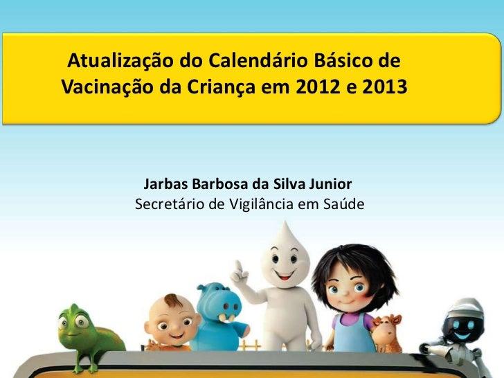 Atualização do Calendário Básico deVacinação da Criança em 2012 e 2013        Jarbas Barbosa da Silva Junior       Secretá...