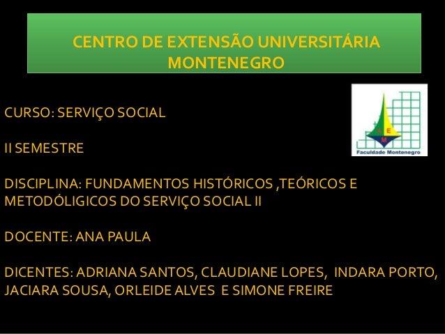 CENTRO DE EXTENSÃO UNIVERSITÁRIA MONTENEGRO CURSO: SERVIÇO SOCIAL II SEMESTRE DISCIPLINA: FUNDAMENTOS HISTÓRICOS ,TEÓRICOS...