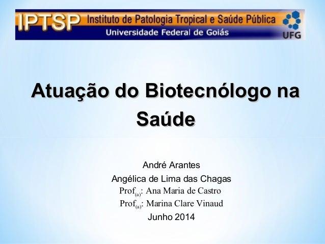 Atuação do Biotecnólogo naAtuação do Biotecnólogo na SaúdeSaúde André Arantes Angélica de Lima das Chagas Prof(a): Ana Mar...