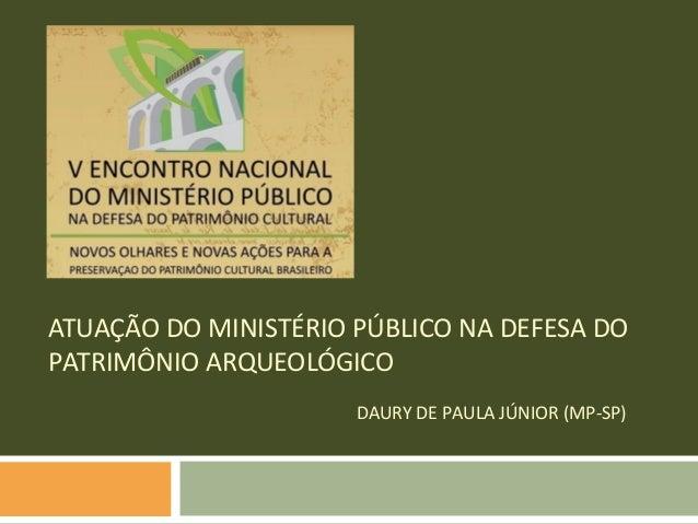 ATUAÇÃO DO MINISTÉRIO PÚBLICO NA DEFESA DOPATRIMÔNIO ARQUEOLÓGICO                      DAURY DE PAULA JÚNIOR (MP-SP)