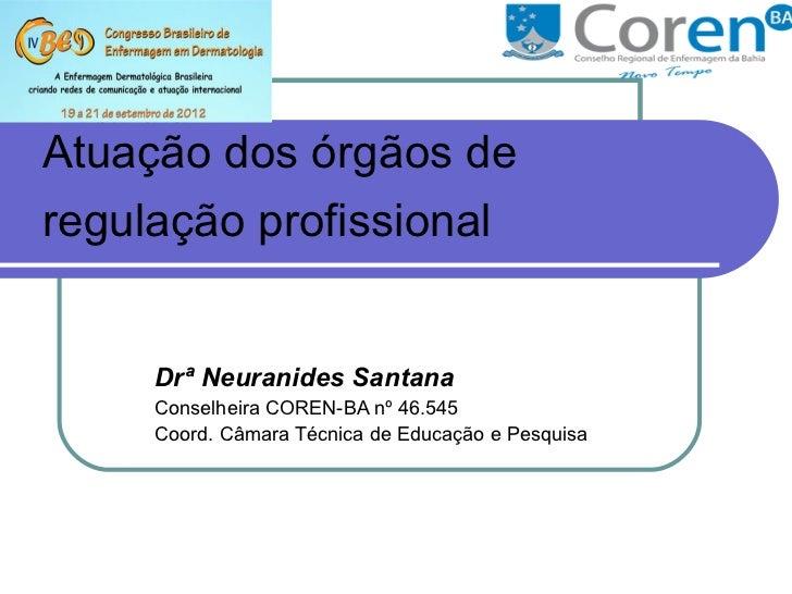 Atuação dos órgãos deregulação profissional     Drª Neuranides Santana     Conselheira COREN-BA nº 46.545     Coord. Câmar...