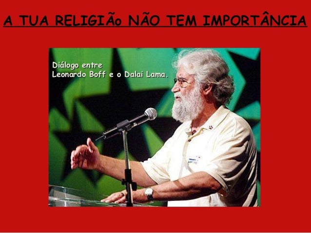 A TUA RELIGIÃo NÃO TEM IMPORTÂNCIA Diálogo entreDiálogo entre Leonardo Boff e o Dalai Lama.Leonardo Boff e o Dalai Lama.
