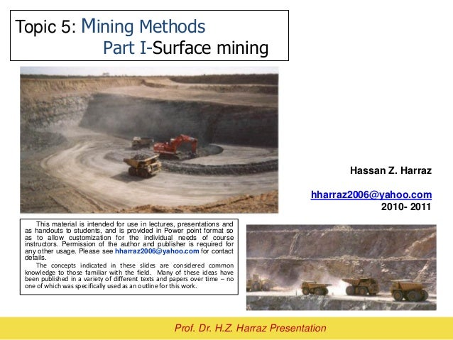 Topic 5: Mining Methods Part I-Surface mining Hassan Z. Harraz hharraz2006@yahoo.com 2010- 2011 Prof. Dr. H.Z. Harraz Pres...