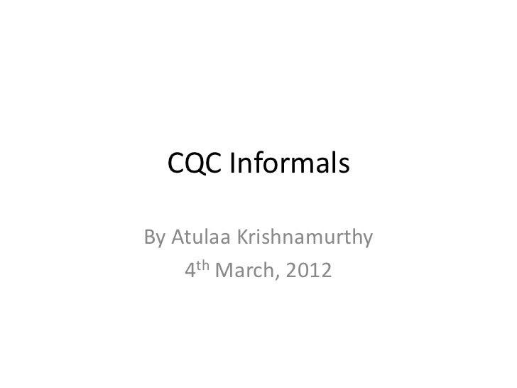 CQC InformalsBy Atulaa Krishnamurthy    4th March, 2012