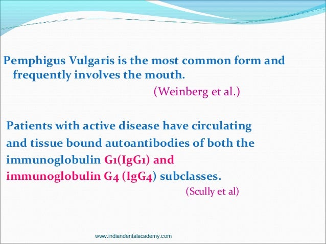 Pemphigus Vulgaris is the most common form and frequently involves the mouth. (Weinberg et al.) Patients with active disea...