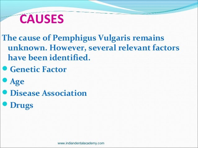 CAUSES The cause of Pemphigus Vulgaris remains unknown. However, several relevant factors have been identified. Genetic F...