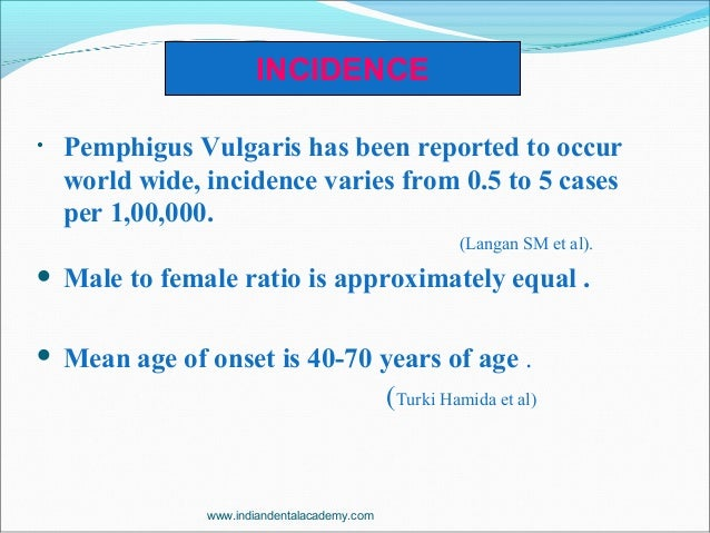 • Pemphigus Vulgaris has been reported to occur world wide, incidence varies from 0.5 to 5 cases per 1,00,000. (Langan SM ...