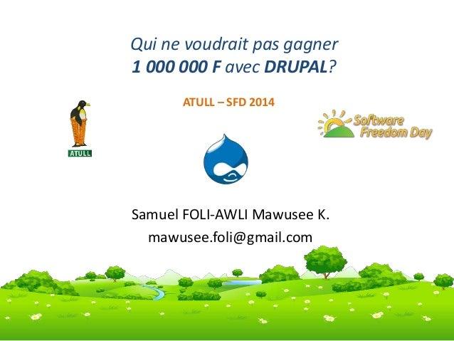 Qui ne voudrait pas gagner  1 000 000 F avec DRUPAL?  ATULL – SFD 2014  Samuel FOLI-AWLI Mawusee K.  mawusee.foli@gmail.co...