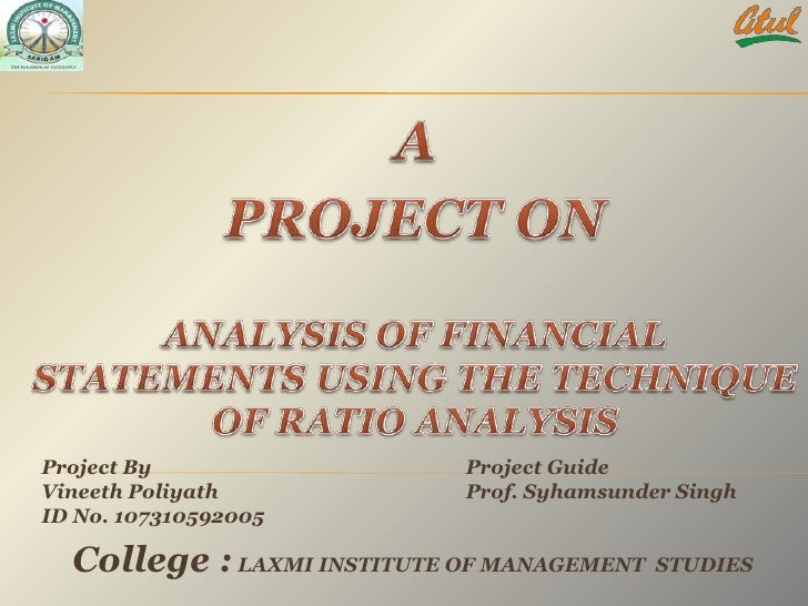 A<br />PROJECT ON<br /><br />ANALYSIS OF FINANCIAL STATEMENTS USING THE TECHNIQUE OF RATIO ANALYSIS<br /><br />Project B...