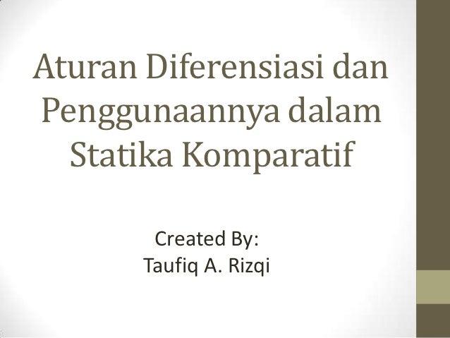 Aturan Diferensiasi danPenggunaannya dalam  Statika Komparatif        Created By:       Taufiq A. Rizqi