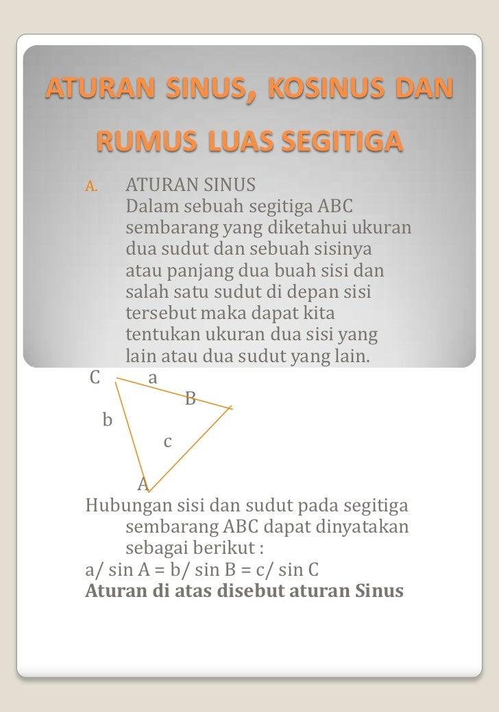 ATURAN SINUS, KOSINUS DAN   RUMUS LUAS SEGITIGA  A.       ATURAN SINUS           Dalam sebuah segitiga ABC           semba...