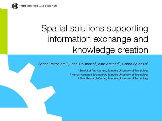 Spatial solutions supporting information exchange and knowledge creation Sanna Peltoniemi1, Jenni Poutanen1, Aino Ahtinen2...