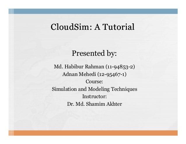 CloudSim: A TutorialCloudSim: A Tutorial Presented by: Md. Habibur Rahman (11-94853-2) Adnan Mehedi (12-95467-1)Adnan Mehe...