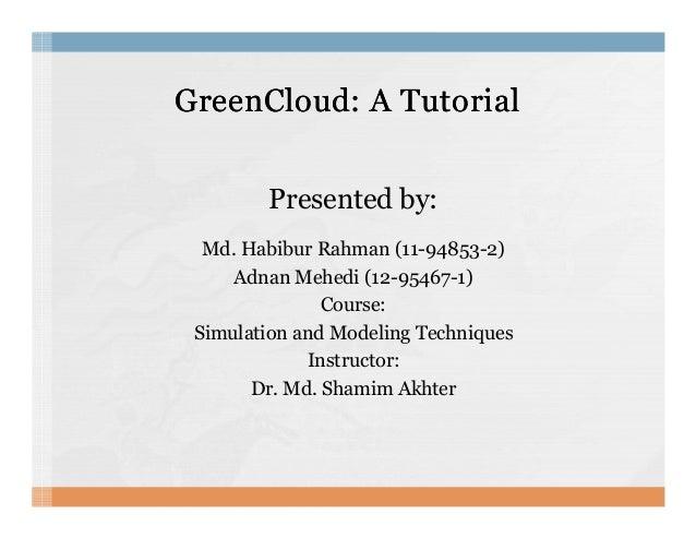 GreenCloud: A TutorialGreenCloud: A Tutorial Presented by: Md. Habibur Rahman (11-94853-2) Adnan Mehedi (12-95467-1)Adnan ...
