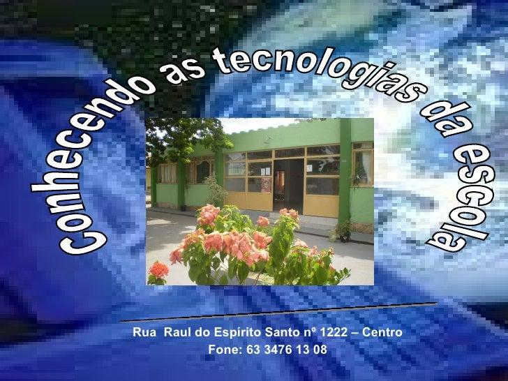 Rua  Raul do Espírito Santo nº 1222 – Centro Fone: 63 3476 13 08 Conhecendo as tecnologias da escola Escola Paroquial Noss...