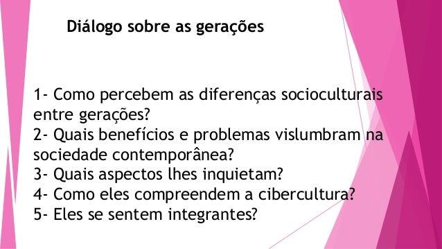 Diálogo sobre as gerações  1- Como percebem as diferenças socioculturais entre gerações? 2- Quais benefícios e problemas v...