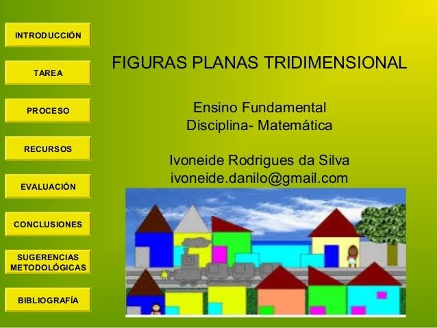 INTRODUCCIÓN TAREA PROCESO RECURSOS EVALUACIÓN CONCLUSIONES BIBLIOGRAFÍA SUGERENCIAS METODOLÓGICAS FIGURAS PLANAS TRIDIMEN...
