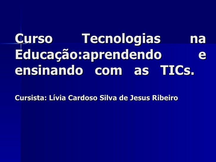 Curso Tecnologias na Educação:aprendendo e ensinando com as TICs.  Cursista: Lívia Cardoso Silva de Jesus Ribeiro