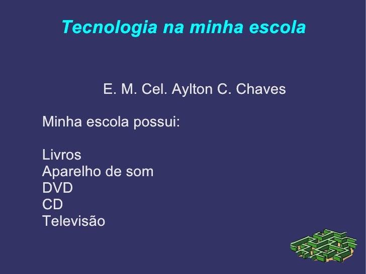 Tecnologia na minha escola <ul>E. M. Cel. Aylton C. Chaves Minha escola possui: <li>Livros