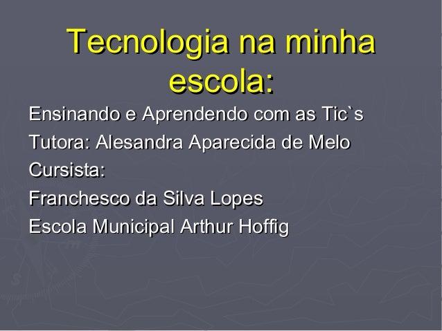 Tecnologia na minhaTecnologia na minha escola:escola: Ensinando e Aprendendo com as Tic`sEnsinando e Aprendendo com as Tic...